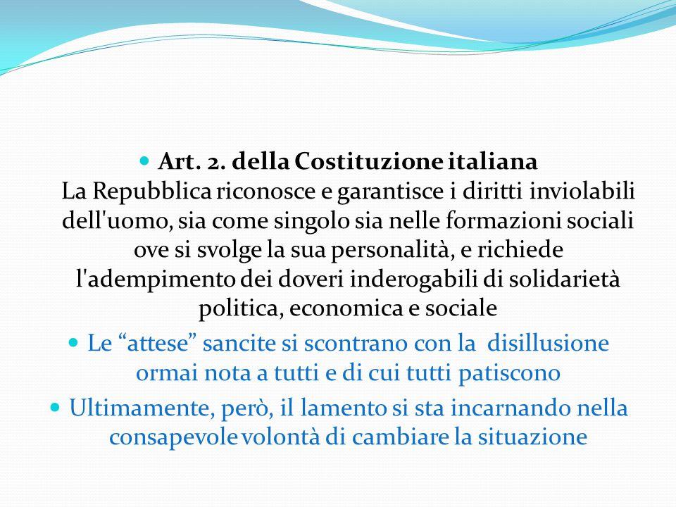 Art. 2. della Costituzione italiana La Repubblica riconosce e garantisce i diritti inviolabili dell uomo, sia come singolo sia nelle formazioni sociali ove si svolge la sua personalità, e richiede l adempimento dei doveri inderogabili di solidarietà politica, economica e sociale