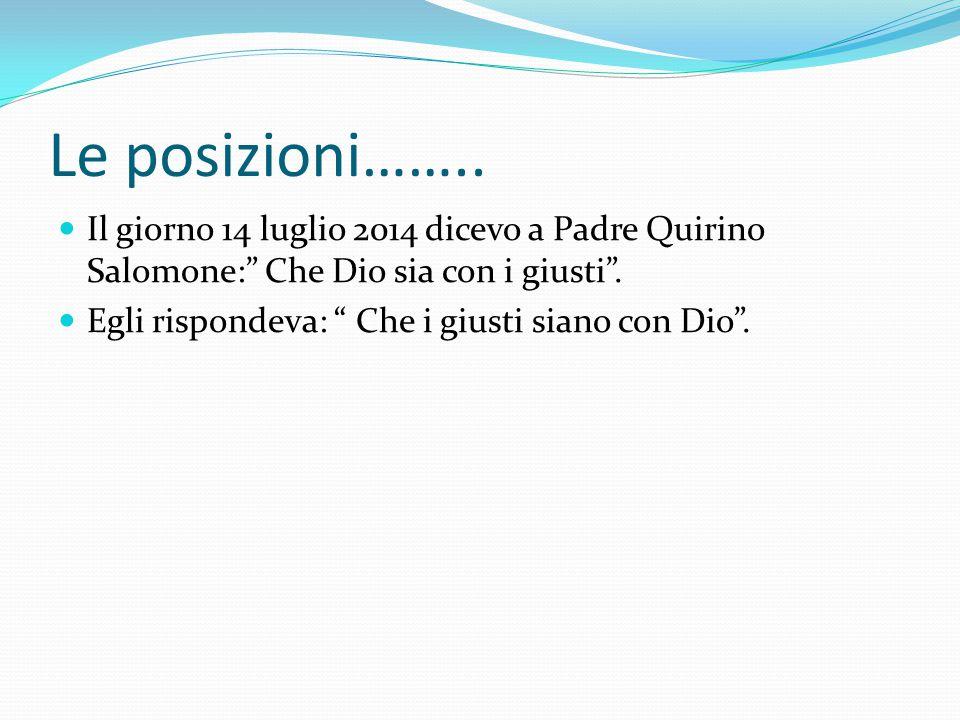 Le posizioni…….. Il giorno 14 luglio 2014 dicevo a Padre Quirino Salomone: Che Dio sia con i giusti .