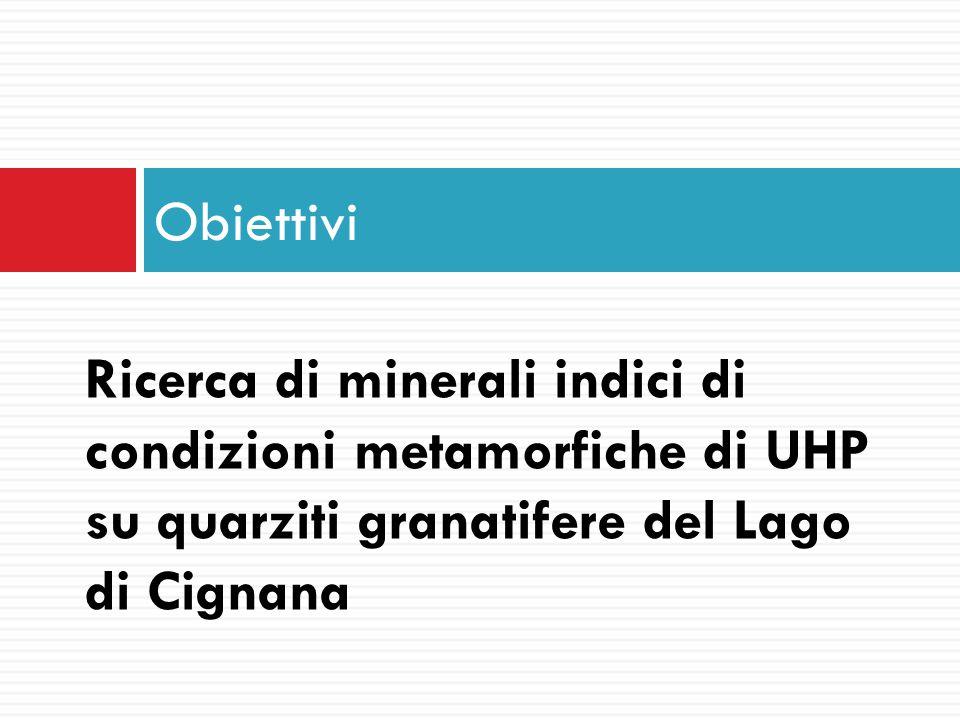 Obiettivi Ricerca di minerali indici di condizioni metamorfiche di UHP su quarziti granatifere del Lago di Cignana.