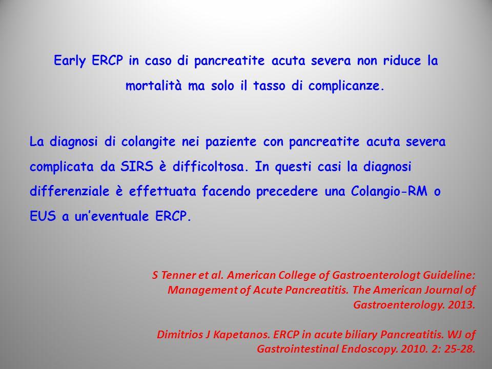 Early ERCP in caso di pancreatite acuta severa non riduce la mortalità ma solo il tasso di complicanze. La diagnosi di colangite nei paziente con pancreatite acuta severa complicata da SIRS è difficoltosa. In questi casi la diagnosi differenziale è effettuata facendo precedere una Colangio-RM o EUS a un'eventuale ERCP.