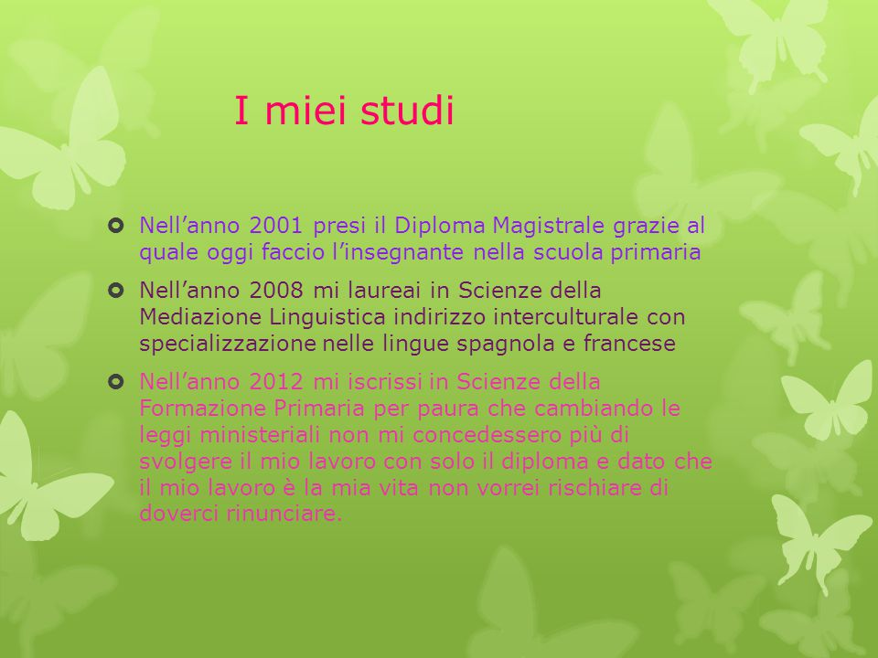 I miei studi Nell'anno 2001 presi il Diploma Magistrale grazie al quale oggi faccio l'insegnante nella scuola primaria.