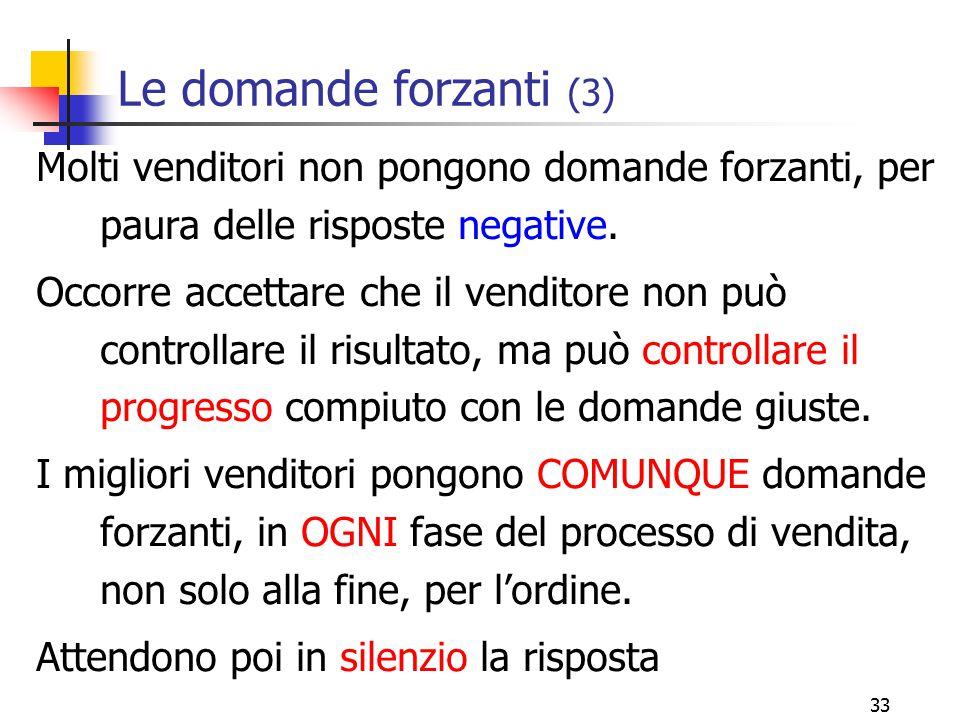 Le domande forzanti (3) Molti venditori non pongono domande forzanti, per paura delle risposte negative.