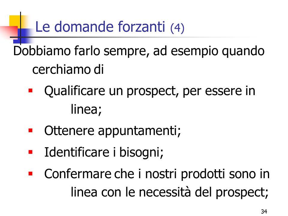 Le domande forzanti (4) Dobbiamo farlo sempre, ad esempio quando cerchiamo di. Qualificare un prospect, per essere in linea;