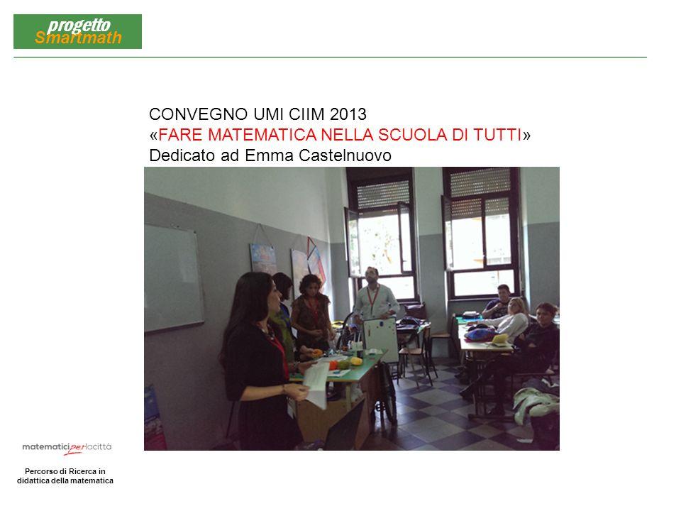 CONVEGNO UMI CIIM 2013 «FARE MATEMATICA NELLA SCUOLA DI TUTTI» Dedicato ad Emma Castelnuovo