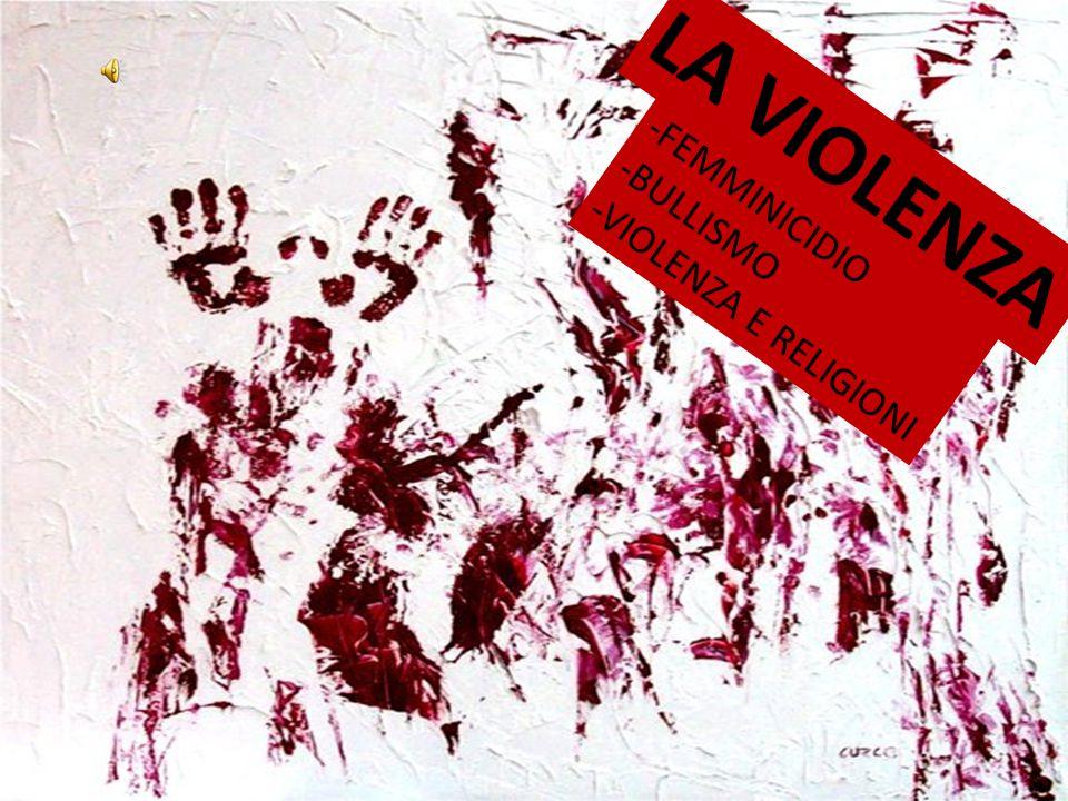 LA VIOLENZA -FEMMINICIDIO -BULLISMO -VIOLENZA E RELIGIONI LA VIOLENZA