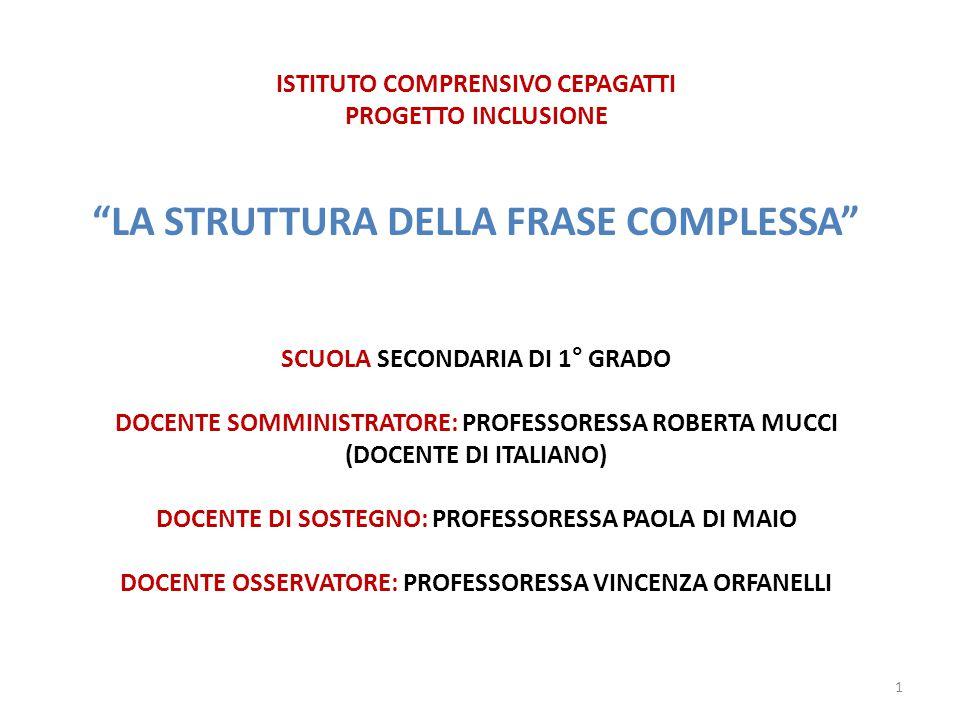 ISTITUTO COMPRENSIVO CEPAGATTI PROGETTO INCLUSIONE LA STRUTTURA DELLA FRASE COMPLESSA SCUOLA SECONDARIA DI 1° GRADO DOCENTE SOMMINISTRATORE: PROFESSORESSA ROBERTA MUCCI (DOCENTE DI ITALIANO) DOCENTE DI SOSTEGNO: PROFESSORESSA PAOLA DI MAIO DOCENTE OSSERVATORE: PROFESSORESSA VINCENZA ORFANELLI