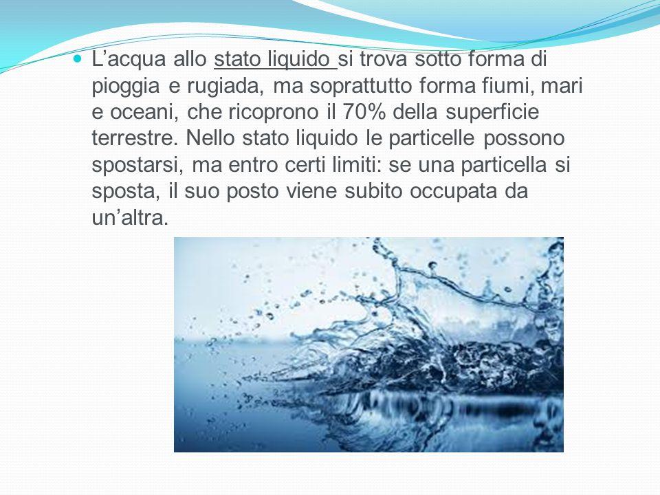 L'acqua allo stato liquido si trova sotto forma di pioggia e rugiada, ma soprattutto forma fiumi, mari e oceani, che ricoprono il 70% della superficie terrestre.