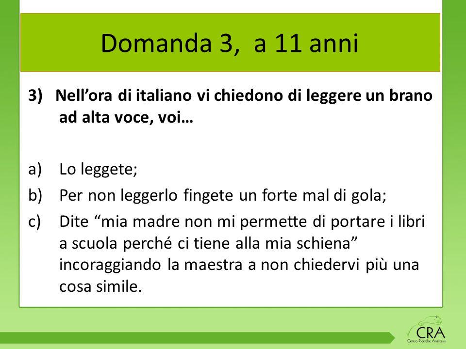 Domanda 3, a 11 anni 3) Nell'ora di italiano vi chiedono di leggere un brano ad alta voce, voi… Lo leggete;