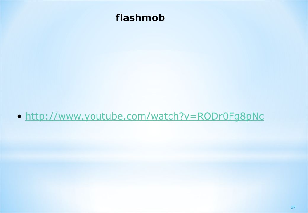 flashmob http://www.youtube.com/watch v=RODr0Fg8pNc 37