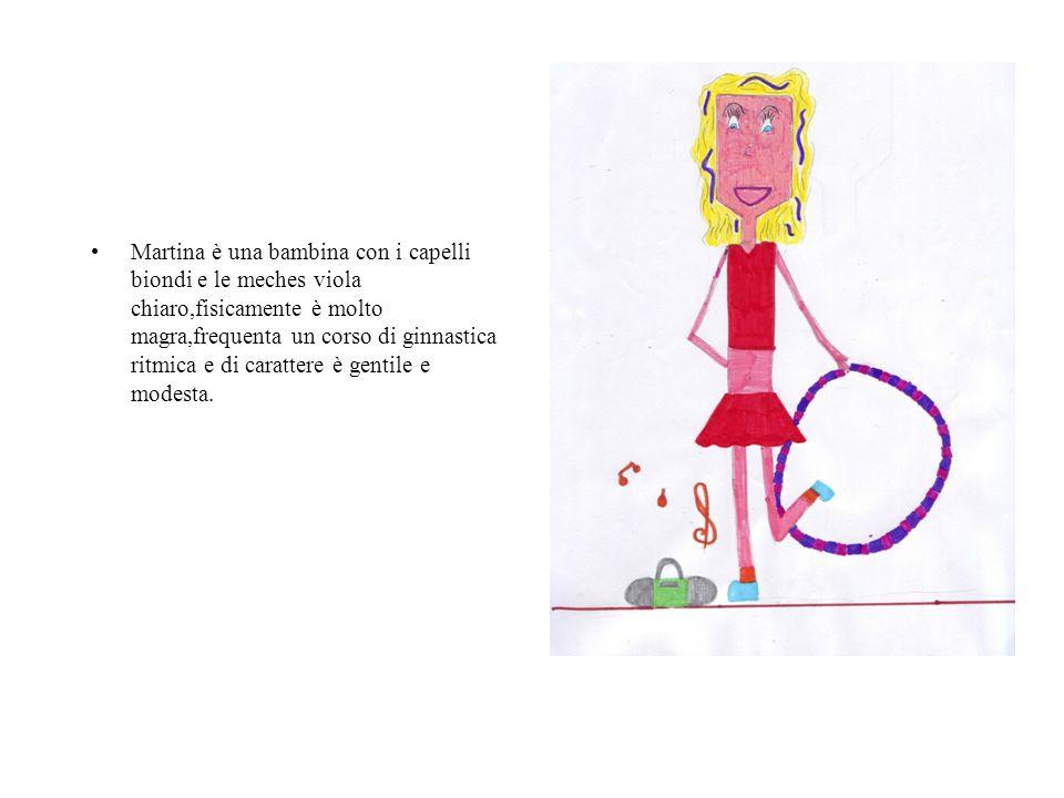 Martina è una bambina con i capelli biondi e le meches viola chiaro,fisicamente è molto magra,frequenta un corso di ginnastica ritmica e di carattere è gentile e modesta.