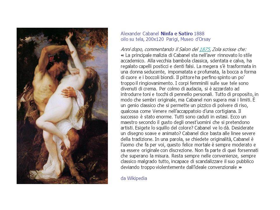 Alexander Cabanel Ninfa e Satiro 1888 oilo su tela, 200x120 Parigi, Museo d'Orsay Anni dopo, commentando il Salon del 1875, Zola scrisse che: « La principale malizia di Cabanel sta nell'aver rinnovato lo stile accademico.