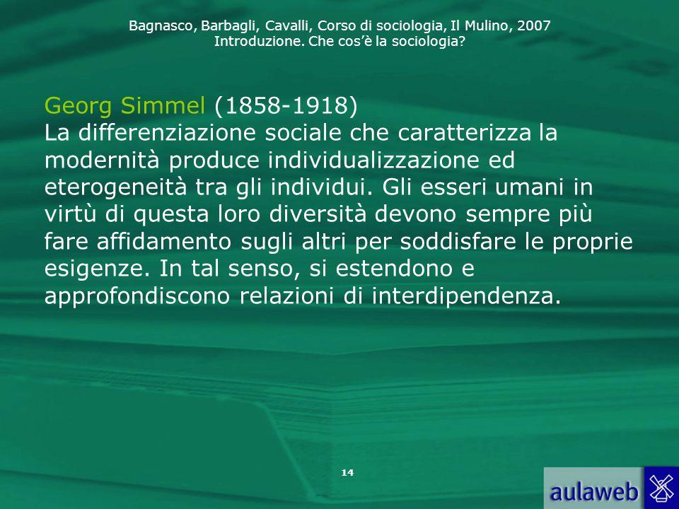 Georg Simmel (1858-1918) La differenziazione sociale che caratterizza la modernità produce individualizzazione ed eterogeneità tra gli individui.