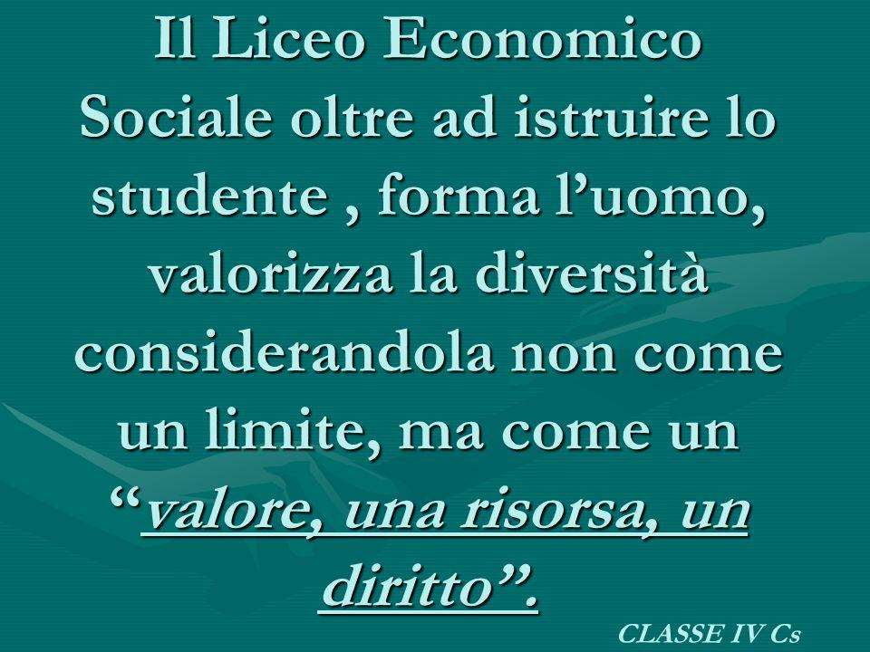 Il Liceo Economico Sociale oltre ad istruire lo studente , forma l'uomo, valorizza la diversità considerandola non come un limite, ma come un ''valore, una risorsa, un diritto''.