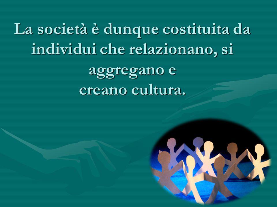 La società è dunque costituita da individui che relazionano, si aggregano e creano cultura.