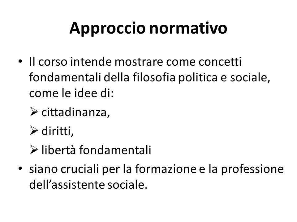Approccio normativo Il corso intende mostrare come concetti fondamentali della filosofia politica e sociale, come le idee di: