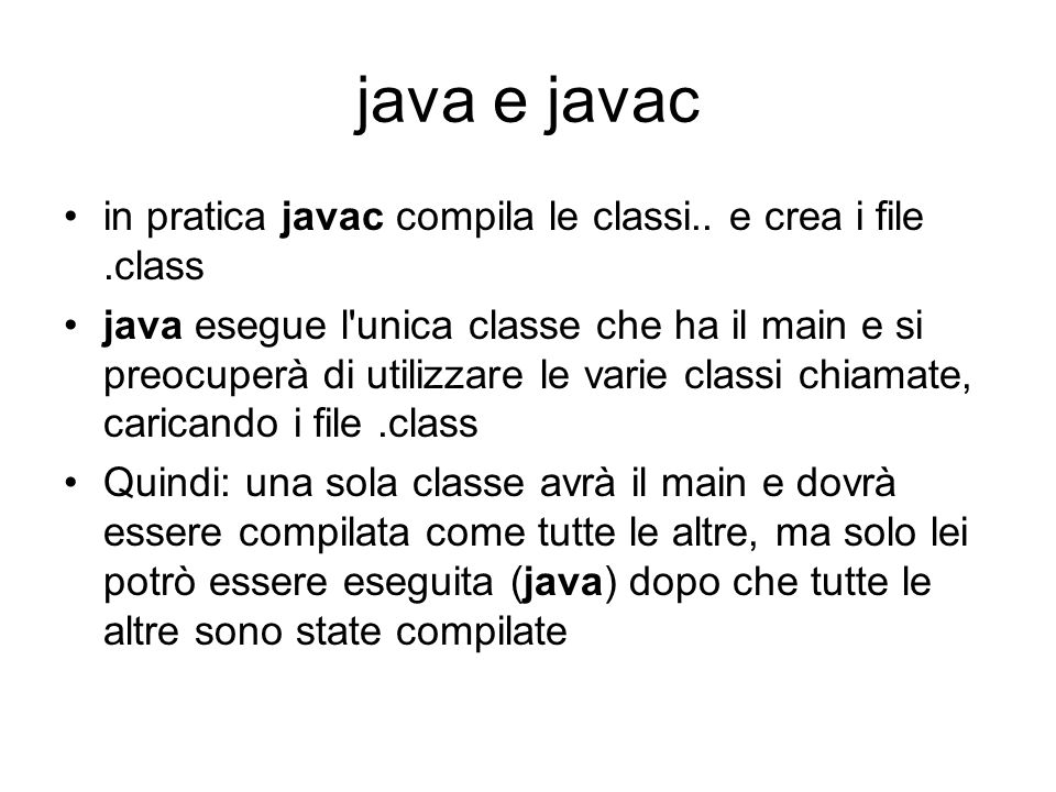 java e javac in pratica javac compila le classi.. e crea i file .class