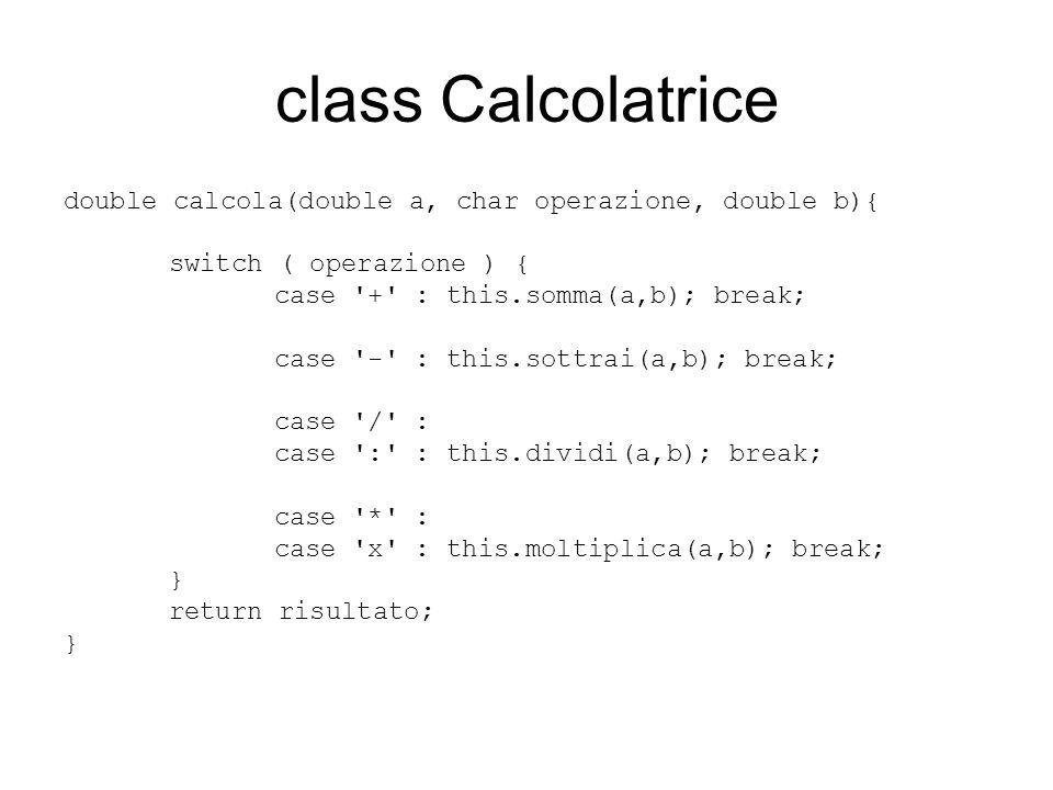 class Calcolatrice double calcola(double a, char operazione, double b){ switch ( operazione ) { case + : this.somma(a,b); break;