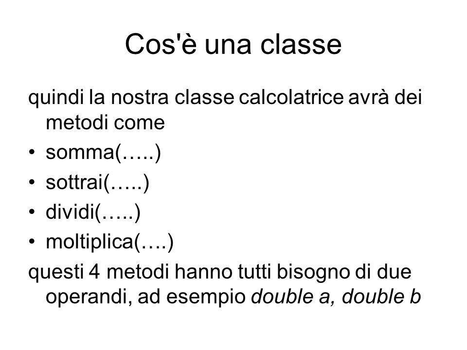 Cos è una classe quindi la nostra classe calcolatrice avrà dei metodi come. somma(…..) sottrai(…..)