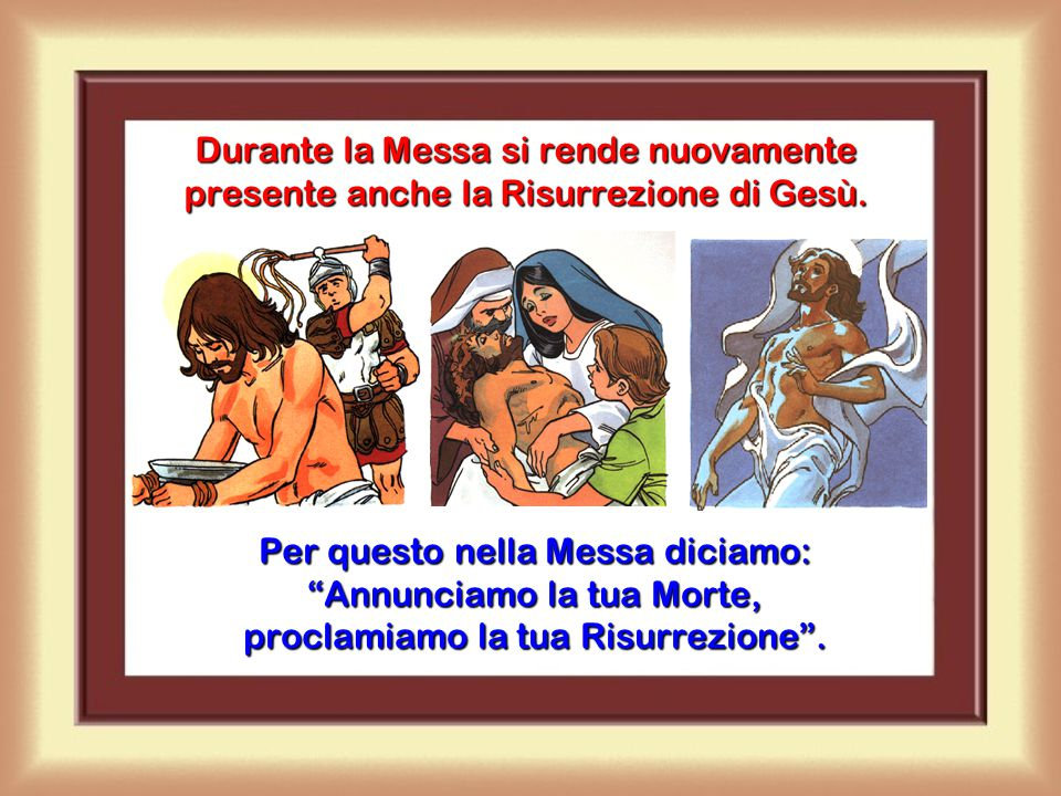 Durante la Messa si rende nuovamente presente anche la Risurrezione di Gesù.