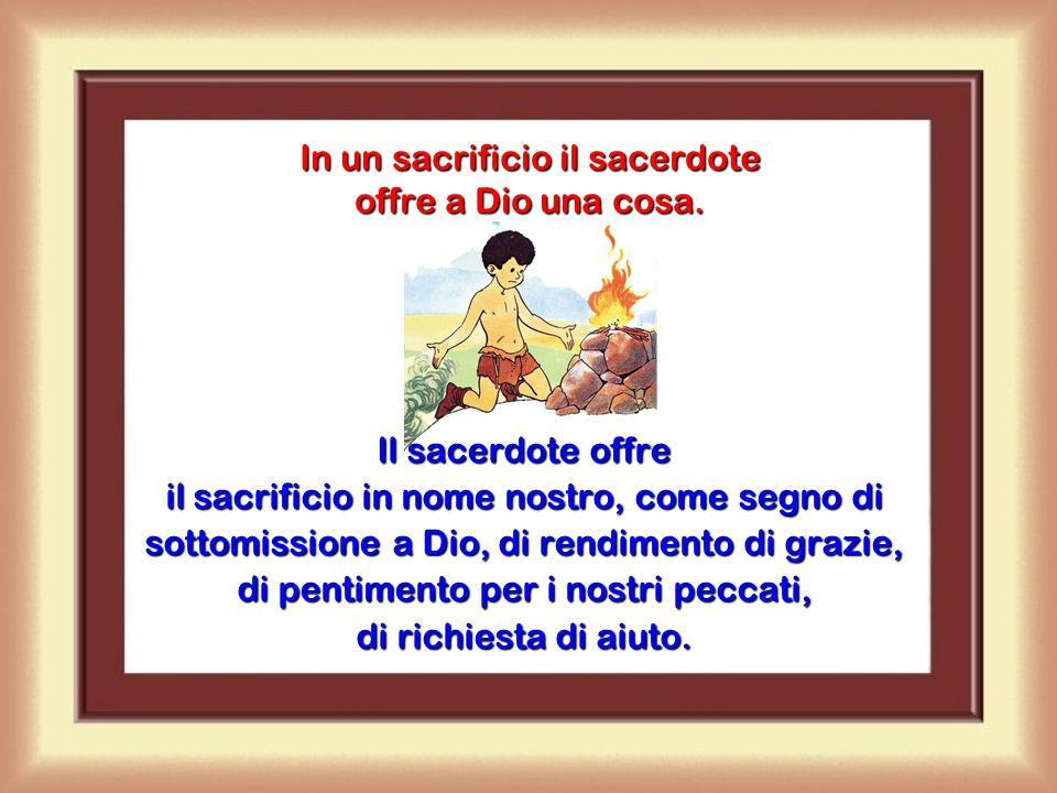 In un sacrificio il sacerdote offre a Dio una cosa.