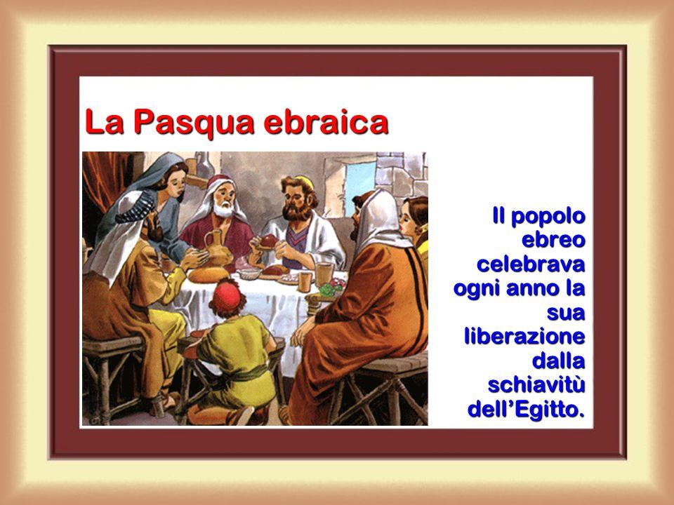 La Pasqua ebraica Il popolo ebreo celebrava ogni anno la sua liberazione dalla schiavitù dell'Egitto.