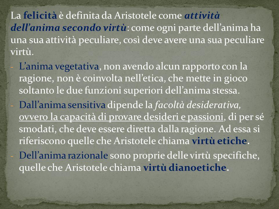 La felicità è definita da Aristotele come attività dell'anima secondo virtù: come ogni parte dell'anima ha una sua attività peculiare, così deve avere una sua peculiare virtù.