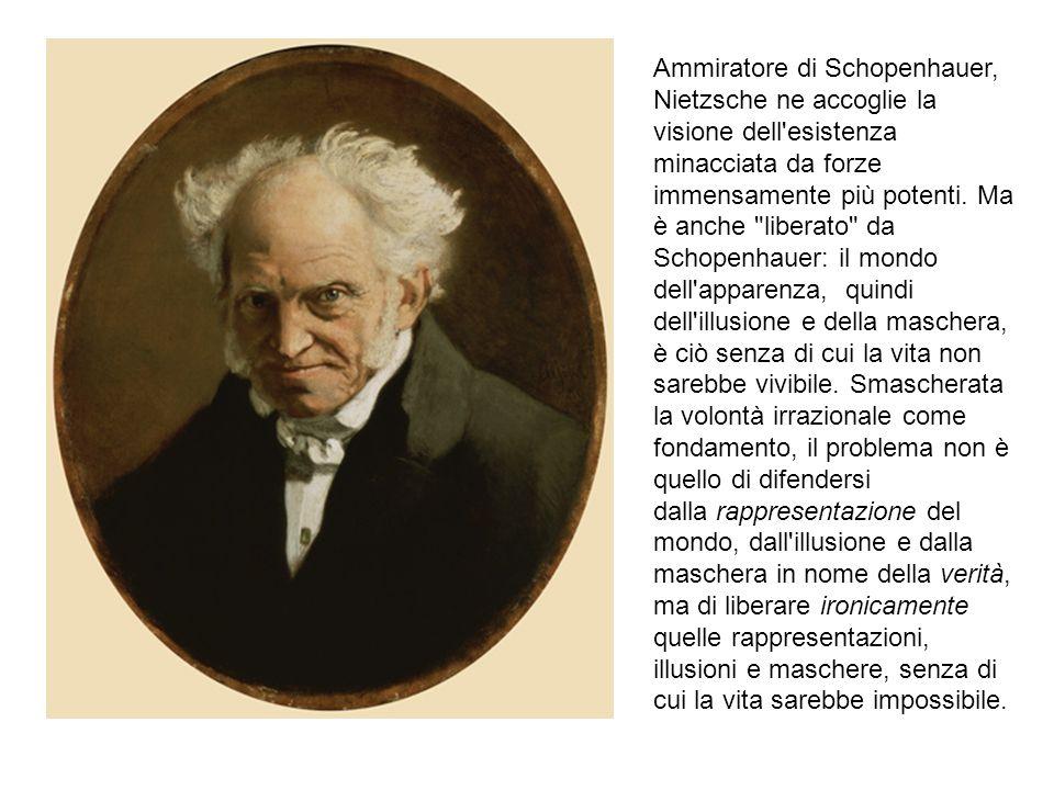 Ammiratore di Schopenhauer, Nietzsche ne accoglie la visione dell esistenza minacciata da forze immensamente più potenti. Ma è anche liberato da Schopenhauer: il mondo dell apparenza, quindi dell illusione e della maschera, è ciò senza di cui la vita non sarebbe vivibile.
