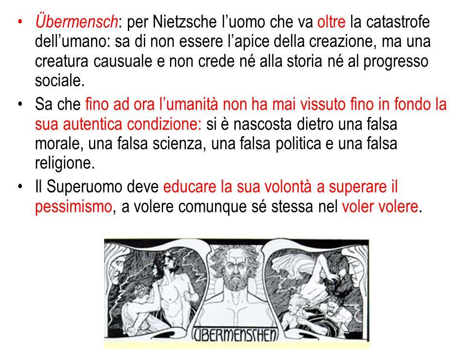Übermensch: per Nietzsche l'uomo che va oltre la catastrofe dell'umano: sa di non essere l'apice della creazione, ma una creatura causuale e non crede né alla storia né al progresso sociale.
