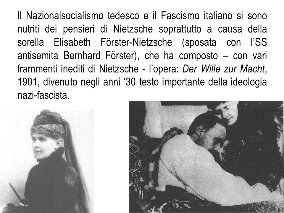 Il Nazionalsocialismo tedesco e il Fascismo italiano si sono nutriti dei pensieri di Nietzsche soprattutto a causa della sorella Elisabeth Förster-Nietzsche (sposata con l'SS antisemita Bernhard Förster), che ha composto – con vari frammenti inediti di Nietzsche - l'opera: Der Wille zur Macht, 1901, divenuto negli anni '30 testo importante della ideologia nazi-fascista.