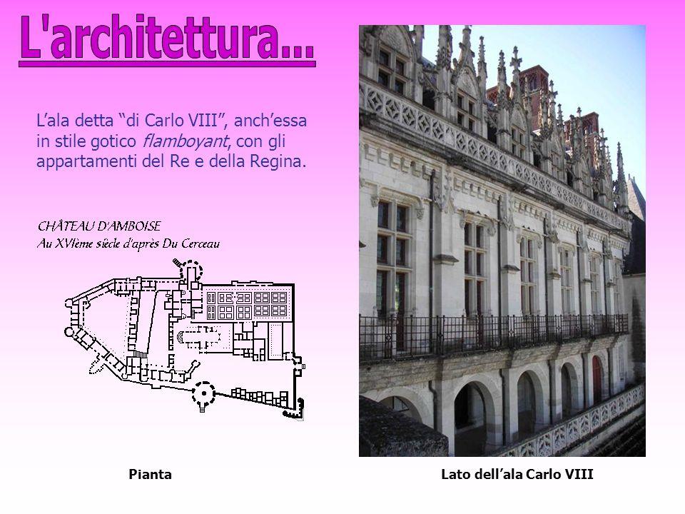 L architettura... L'ala detta di Carlo VIII , anch'essa in stile gotico flamboyant, con gli appartamenti del Re e della Regina.