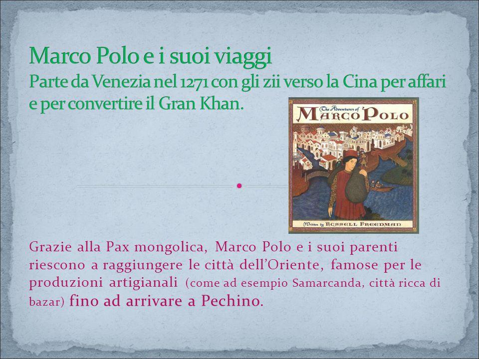 Marco Polo e i suoi viaggi Parte da Venezia nel 1271 con gli zii verso la Cina per affari e per convertire il Gran Khan.