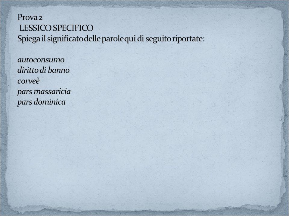 Prova 2 LESSICO SPECIFICO Spiega il significato delle parole qui di seguito riportate: autoconsumo diritto di banno corveè pars massaricia pars dominica