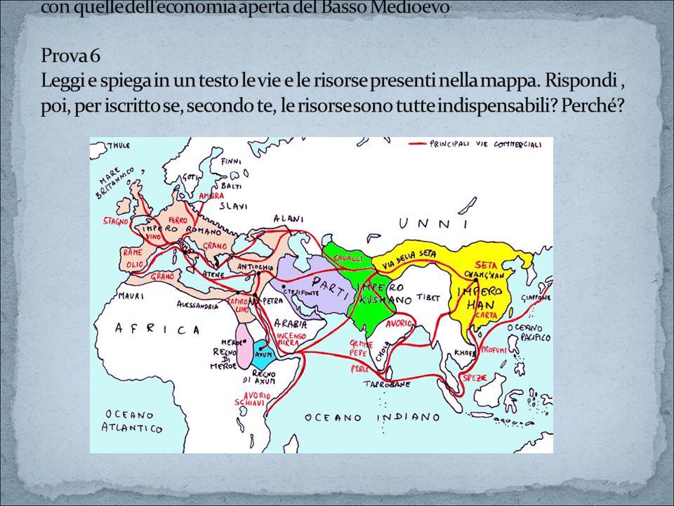 Prova 5 Metti a confronto le caratteristiche dell'economia chiusa altomedioevale con quelle dell'economia aperta del Basso Medioevo Prova 6 Leggi e spiega in un testo le vie e le risorse presenti nella mappa.
