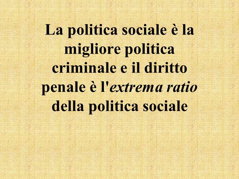 La politica sociale è la migliore politica criminale e il diritto penale è l extrema ratio della politica sociale