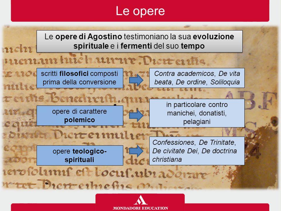 Le opere Le opere di Agostino testimoniano la sua evoluzione spirituale e i fermenti del suo tempo.