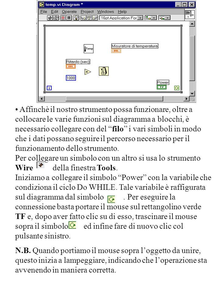 Affinchè il nostro strumento possa funzionare, oltre a collocare le varie funzioni sul diagramma a blocchi, è necessario collegare con del filo i vari simboli in modo che i dati possano seguire il percorso necessario per il funzionamento dello strumento. Per collegare un simbolo con un altro si usa lo strumento Wire della finestra Tools. Iniziamo a collegare il simbolo Power con la variabile che condiziona il ciclo Do WHILE. Tale variabile è raffigurata sul diagramma dal simbolo . Per eseguire la connessione basta portare il mouse sul rettangolino verde TF e, dopo aver fatto clic su di esso, trascinare il mouse sopra il simbolo ed infine fare di nuovo clic col pulsante sinistro.