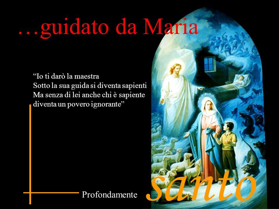santo …guidato da Maria Profondamente Io ti darò la maestra