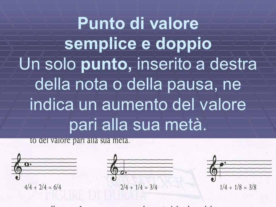 Punto di valore semplice e doppio Un solo punto, inserito a destra della nota o della pausa, ne indica un aumento del valore pari alla sua metà.