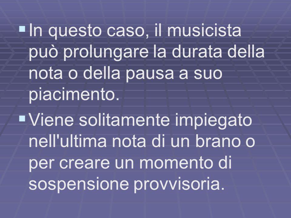 In questo caso, il musicista può prolungare la durata della nota o della pausa a suo piacimento.