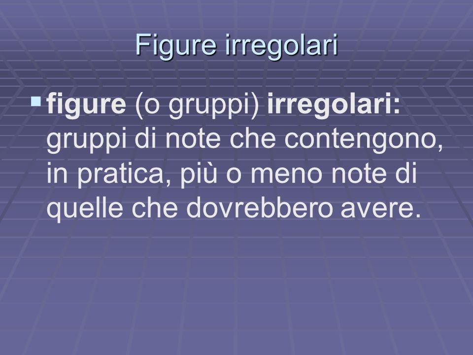 Figure irregolari figure (o gruppi) irregolari: gruppi di note che contengono, in pratica, più o meno note di quelle che dovrebbero avere.