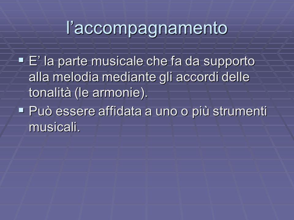 l'accompagnamento E' la parte musicale che fa da supporto alla melodia mediante gli accordi delle tonalità (le armonie).