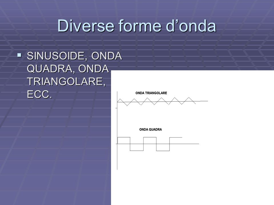 Diverse forme d'onda SINUSOIDE, ONDA QUADRA, ONDA TRIANGOLARE, ECC.