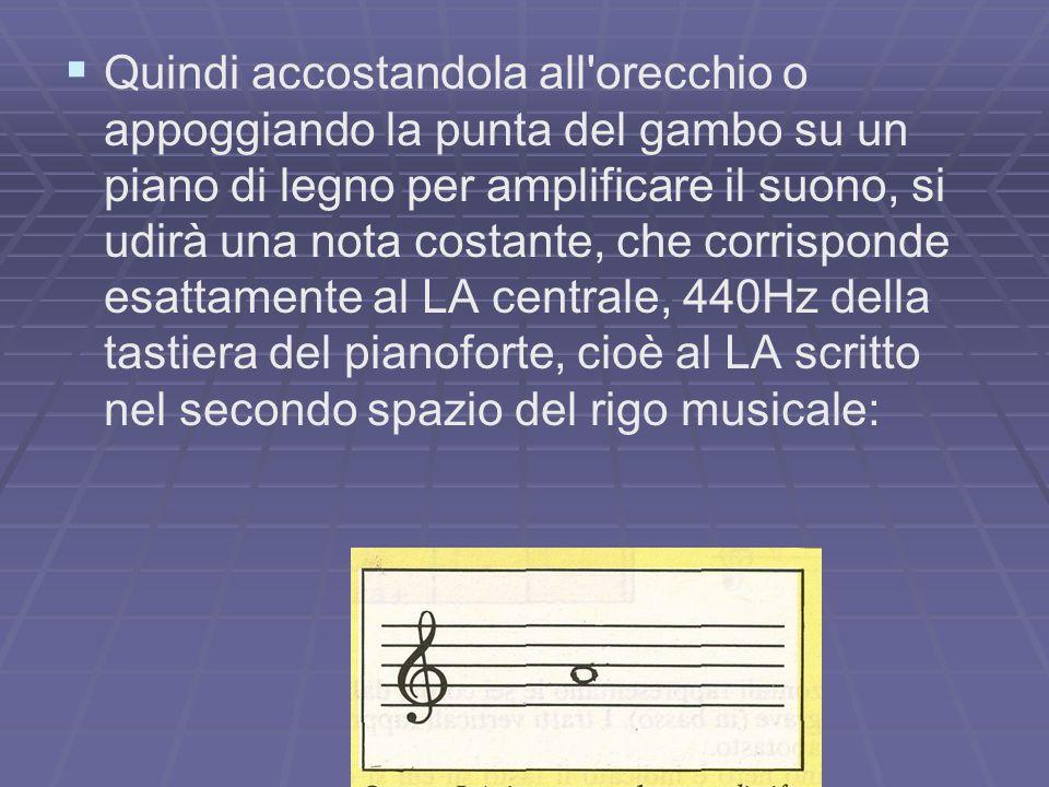 Quindi accostandola all orecchio o appoggiando la punta del gambo su un piano di legno per amplificare il suono, si udirà una nota costante, che corrisponde esattamente al LA centrale, 440Hz della tastiera del pianoforte, cioè al LA scritto nel secondo spazio del rigo musicale: