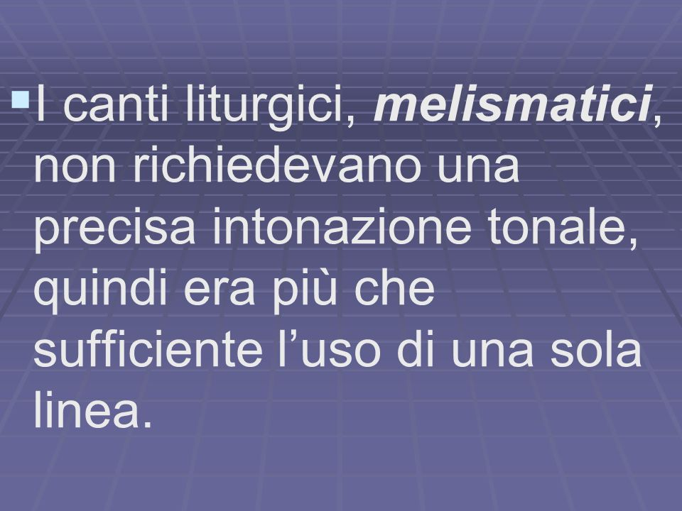 I canti liturgici, melismatici, non richiedevano una precisa intonazione tonale, quindi era più che sufficiente l'uso di una sola linea.