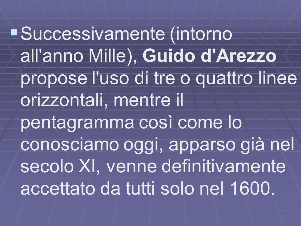 Successivamente (intorno all anno Mille), Guido d Arezzo propose l uso di tre o quattro linee orizzontali, mentre il pentagramma così come lo conosciamo oggi, apparso già nel secolo XI, venne definitivamente accettato da tutti solo nel 1600.