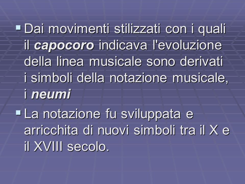 Dai movimenti stilizzati con i quali il capocoro indicava l evoluzione della linea musicale sono derivati i simboli della notazione musicale, i neumi