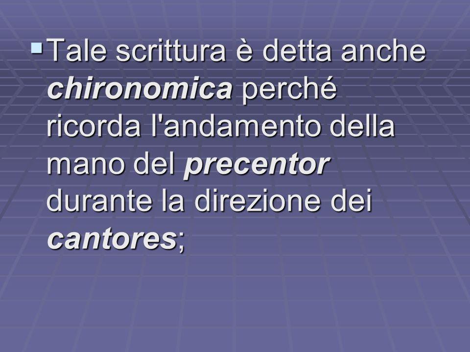 Tale scrittura è detta anche chironomica perché ricorda l andamento della mano del precentor durante la direzione dei cantores;