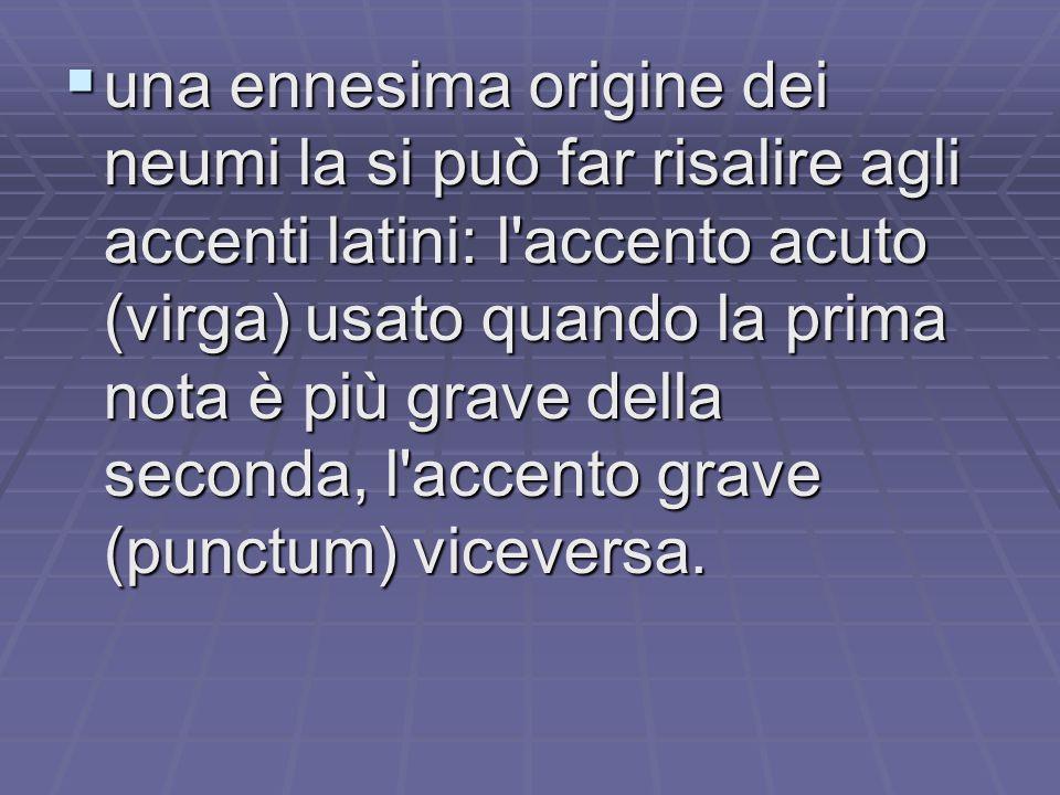 una ennesima origine dei neumi la si può far risalire agli accenti latini: l accento acuto (virga) usato quando la prima nota è più grave della seconda, l accento grave (punctum) viceversa.