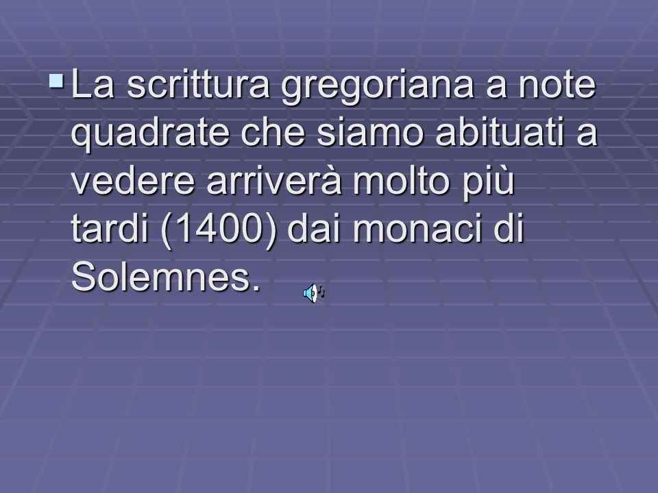 La scrittura gregoriana a note quadrate che siamo abituati a vedere arriverà molto più tardi (1400) dai monaci di Solemnes.