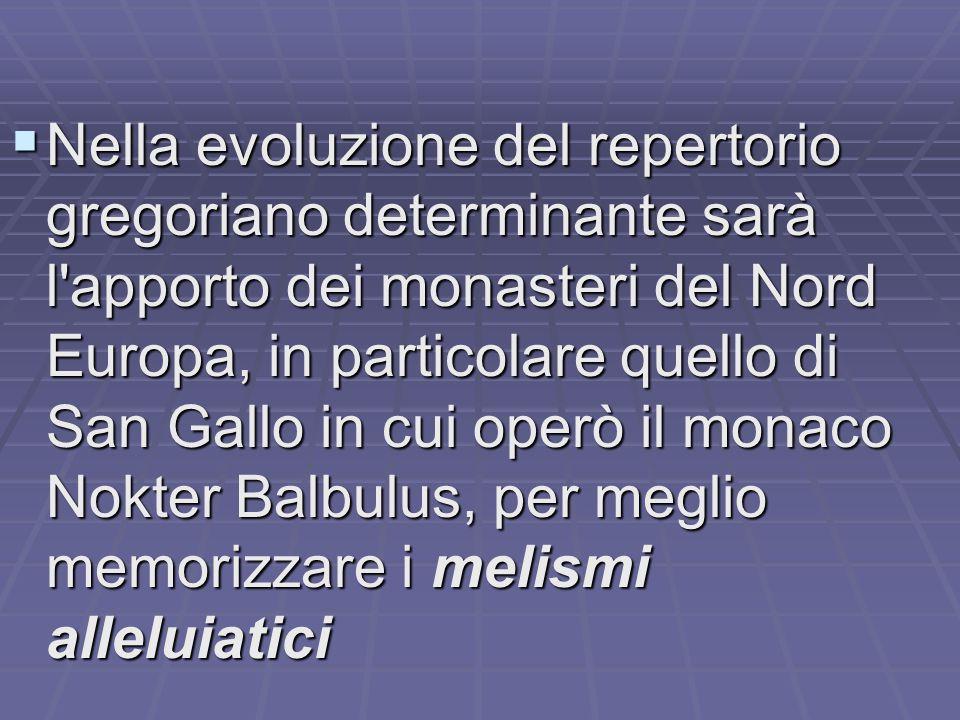 Nella evoluzione del repertorio gregoriano determinante sarà l apporto dei monasteri del Nord Europa, in particolare quello di San Gallo in cui operò il monaco Nokter Balbulus, per meglio memorizzare i melismi alleluiatici